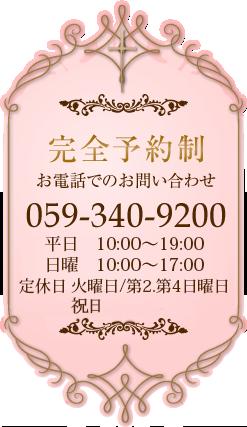 完全予約制 お電話でのお問い合わせ 059-340-9200 営業時間 10:00-19:00 定休日 火曜日 第2.4日曜日